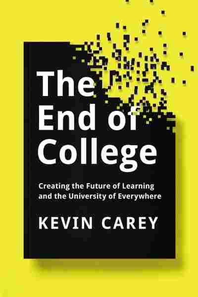 'THE END OF COLLEGE: Creating the Future of Learning and the University of Everywhere' by Kevin Carey